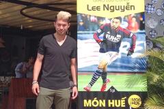 Lee Nguyễn mê món Huế, và vẫn nhớ V-League