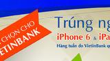Bình chọn VietinBank, 'săn' iPhone 6, iPad Air 2