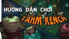 [LMHT] Hướng dẫn cách chơi cơ bản Tahm Kench